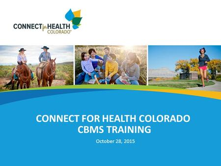 CONNECT FOR HEALTH COLORADO CBMS TRAINING October 28, 2015.