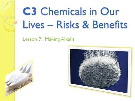 C3 Chemicals in Our Lives – Risks & Benefits Lesson 7: Making Alkalis.
