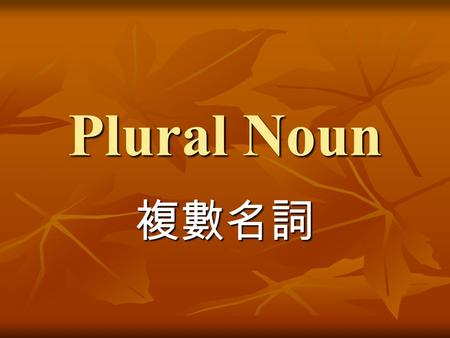 Plural Noun 複數名詞. books -s[s] 名詞 ( 單數 )singular 名詞 ( 複數 )plural book notebook student desk notebooks students desks 1.