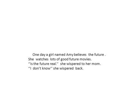 One day a girl named Amy believes the future. She watches lots of good future movies. ''Is the future real.'' she wispered to her mom. ''I don't know''