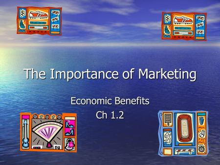 The Importance of Marketing Economic Benefits Ch 1.2.