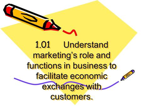 1.01 Understand marketing's role and functions in business to facilitate economic exchanges with customers.