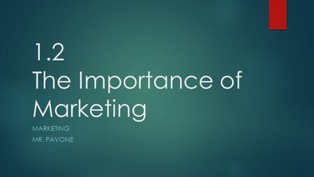 1.2 The Importance of Marketing MARKETING MR. PAVONE.