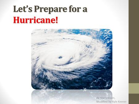 Let's Prepare for a Hurricane! By Stacy Bodin, Modified by Kyle Keener.