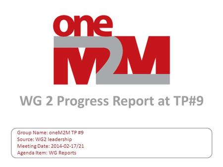 WG 2 Progress Report at TP#9 Group Name: oneM2M TP #9 Source: WG2 leadership Meeting Date: 2014-02-17/21 Agenda Item: WG Reports.
