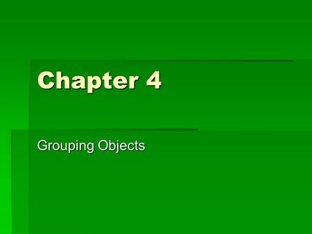 Chapter 4 Grouping Objects. Flexible Sized Collections  When writing a program, we often need to be able to group objects into collections  It is typical.