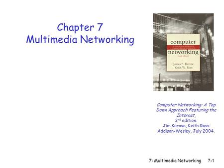7: Multimedia Networking7-1 Chapter 7 Multimedia Networking Computer Networking: A Top Down Approach Featuring the Internet, 3 rd edition. Jim Kurose,