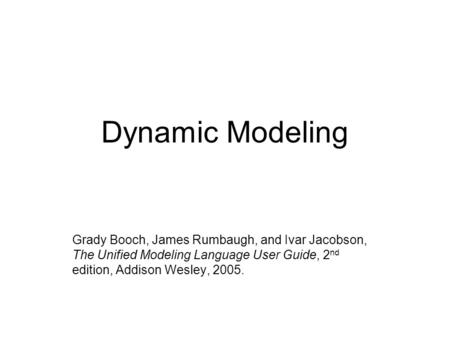 Dynamic Modeling Grady Booch, James Rumbaugh, and Ivar Jacobson, The Unified Modeling Language User Guide, 2 nd edition, Addison Wesley, 2005.