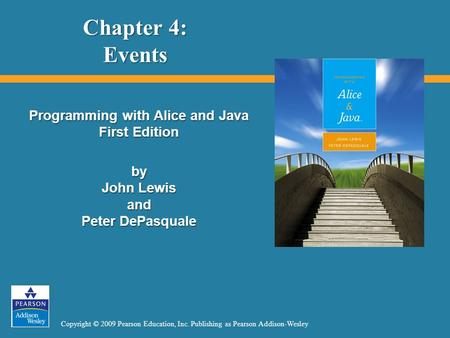 Copyright © 2009 Pearson Education, Inc. Publishing as Pearson Addison-Wesley Chapter 4: Events Programming with Alice and Java First Edition by John Lewis.