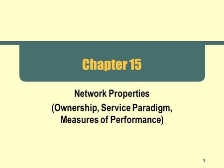 1 Chapter 15 Network Properties (Ownership, Service Paradigm, Measures of Performance)