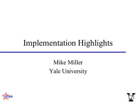 Implementation Highlights Mike Miller Yale University.