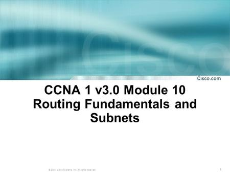 1 © 2003, Cisco Systems, Inc. All rights reserved. CCNA 1 v3.0 Module 10 Routing Fundamentals and Subnets.