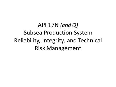 API 17N (and Q) Subsea Production System Reliability, Integrity, and Technical Risk Management.