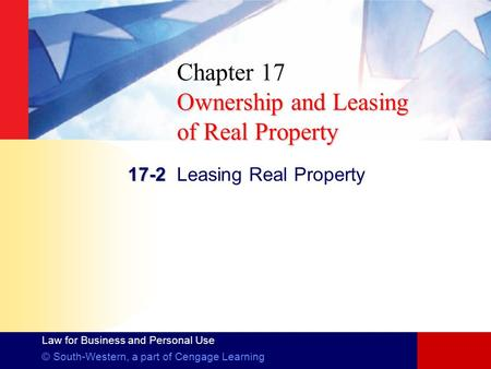 Law for Business and Personal Use © South-Western, a part of Cengage Learning Ownership and Leasing of Real Property Chapter 17 Ownership and Leasing of.