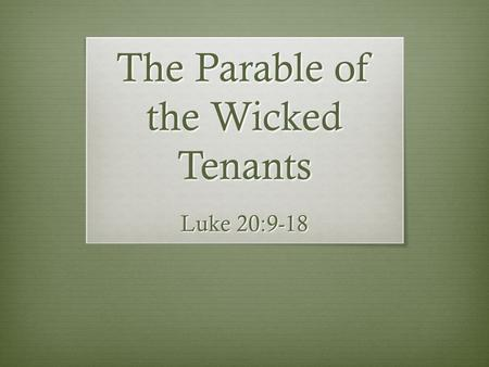 The Parable of the Wicked Tenants Luke 20:9-18. The Wicked Tenants  The vineyard is Israel – Isa. 5:1-7  Its tenants are the leaders of Israel – Matt.