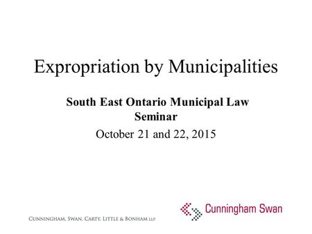 Expropriation by Municipalities South East Ontario Municipal Law Seminar October 21 and 22, 2015.
