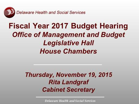 Delaware Health and Social Services Fiscal Year 2017 Budget Hearing Office of Management and Budget Legislative Hall House Chambers Thursday, November.