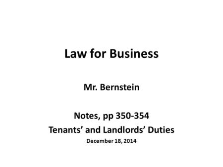 Law for Business Mr. Bernstein Notes, pp 350-354 Tenants' and Landlords' Duties December 18, 2014.