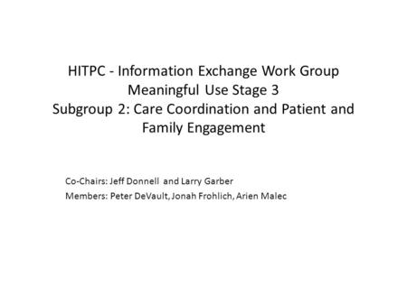 HITPC - Information Exchange Work Group Meaningful Use Stage 3 Subgroup 2: Care Coordination and Patient and Family Engagement Co-Chairs: Jeff Donnell.