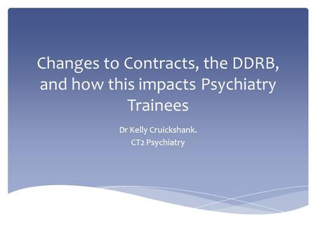 Changes to Contracts, the DDRB, and how this impacts Psychiatry Trainees Dr Kelly Cruickshank. CT2 Psychiatry.