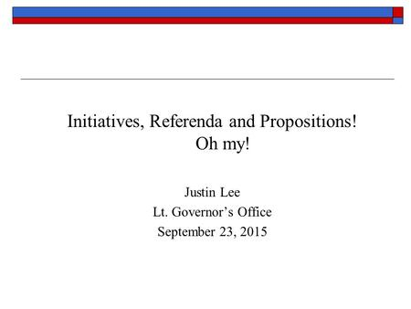 Initiatives, Referenda and Propositions! Oh my! Justin Lee Lt. Governor's Office September 23, 2015.