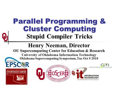 Parallel Programming & Cluster Computing Stupid Compiler Tricks Henry Neeman, Director OU Supercomputing Center for Education & Research University of.