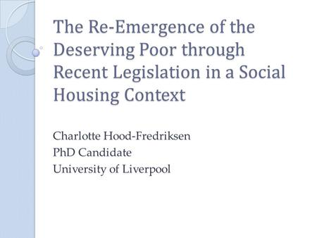 The Re-Emergence of the Deserving Poor through Recent Legislation in a Social Housing Context Charlotte Hood-Fredriksen PhD Candidate University of Liverpool.