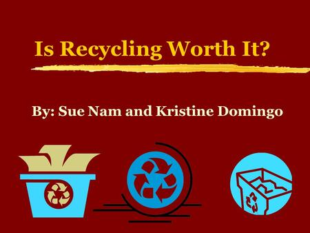 Is Recycling Worth It? By: Sue Nam and Kristine Domingo.