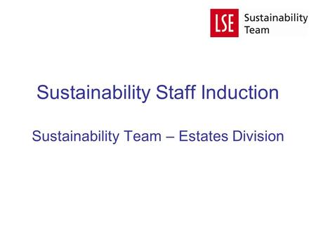 Sustainability Staff Induction Sustainability Team – Estates Division.