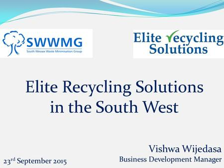 Elite Recycling Solutions in the South West Vishwa Wijedasa Business Development Manager 23 rd September 2015.