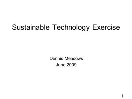 1 Sustainable Technology Exercise Dennis Meadows June 2009.