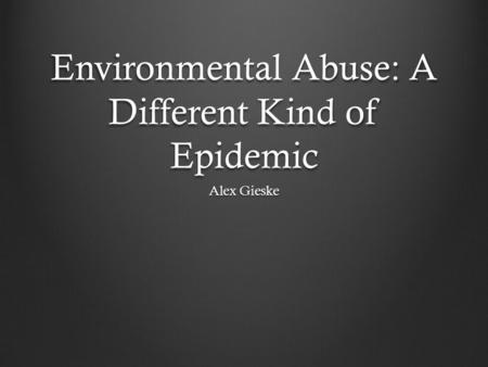 Environmental Abuse: A Different Kind of Epidemic Alex Gieske.