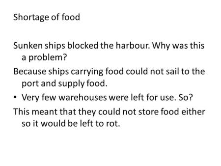 Shortage of food Sunken ships blocked the harbour. Why was this a problem? Because ships carrying food could not sail to the port and supply food. Very.