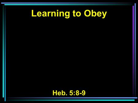 Learning to Obey Heb. 5:8-9. 8 though He was a Son, yet He learned obedience by the things which He suffered. 9 And having been perfected, He became the.