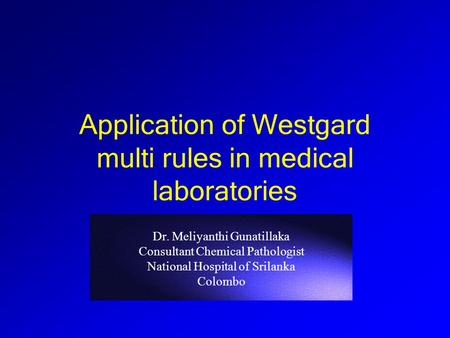 Dr. Meliyanthi Gunatillaka Consultant Chemical Pathologist National Hospital of Srilanka Colombo Application of Westgard multi rules in medical laboratories.