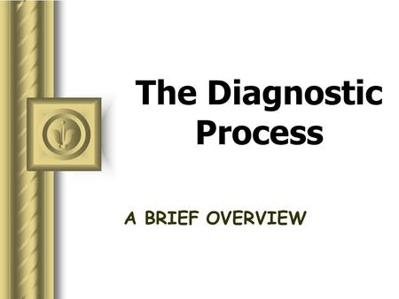 The Diagnostic Process A BRIEF OVERVIEW diagnostic process What is it? to figure out to problem solve method scheme.