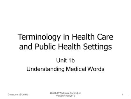 . Component 3/Unit1b Health IT Workforce Curriculum Version 1/Fall 2010 1 Terminology in Health Care and Public Health Settings Unit 1b Understanding Medical.