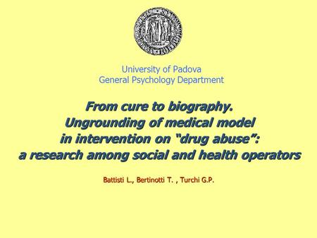 "University of Padova General Psychology Department From cure to biography. Ungrounding of medical model in intervention on ""drug abuse"": a research among."