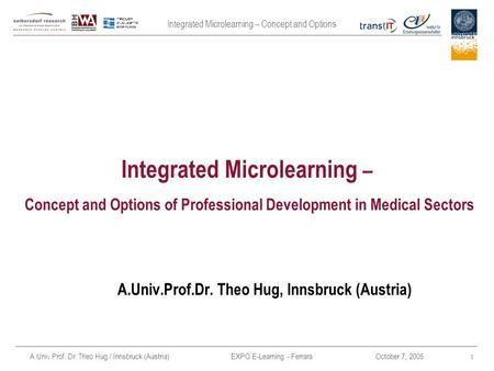 Integrated Microlearning – Concept and Options A.Univ.Prof. Dr. Theo Hug / Innsbruck (Austria) EXPO E-Learning - FerraraOctober 7, 2005 1 Integrated Microlearning.