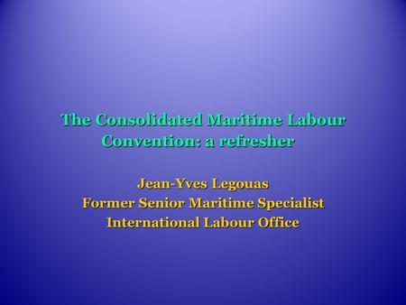 The Consolidated Maritime Labour Convention: a refresher Jean-Yves Legouas Former Senior Maritime Specialist International Labour Office.