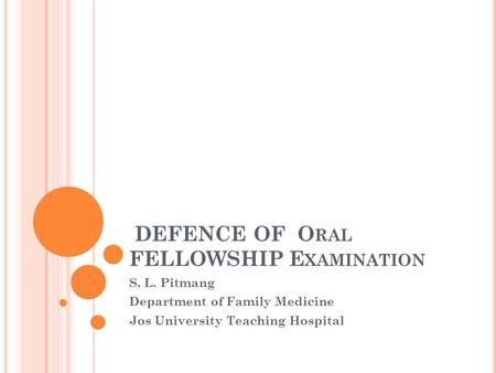 DEFENCE OF O RAL FELLOWSHIP E XAMINATION S. L. Pitmang Department of Family Medicine Jos University Teaching Hospital.