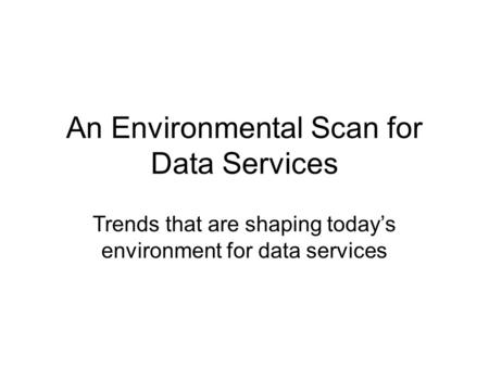 An Environmental Scan for Data Services Trends that are shaping today's environment for data services.