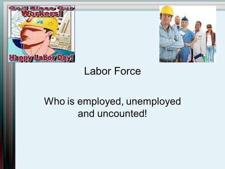 Labor Force Who is employed, unemployed and uncounted!