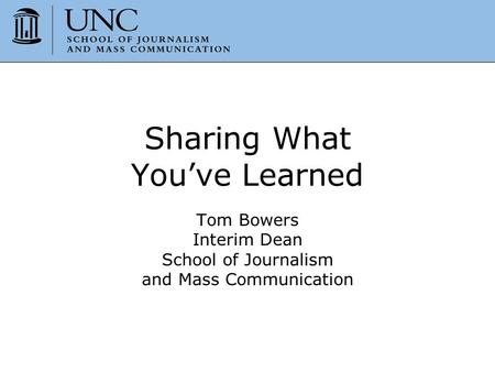 Sharing What You've Learned Tom Bowers Interim Dean School of Journalism and Mass Communication.