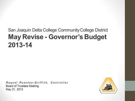 San Joaquin Delta College Community College District May Revise - Governor's Budget 2013-14 Raquel Puentes-Griffith, Controller Board of Trustees Meeting.