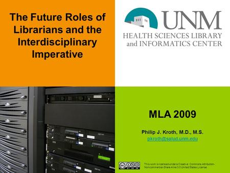 MLA 2009 Philip J. Kroth, M.D., M.S. The Future Roles of Librarians and the Interdisciplinary Imperative This work is licensed under.