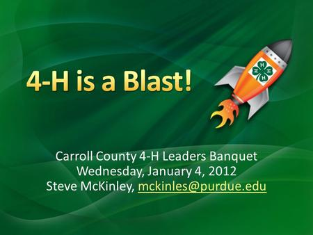 Carroll County 4-H Leaders Banquet Wednesday, January 4, 2012 Steve McKinley,