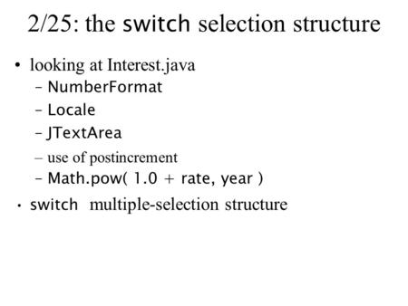 2/25: the switch selection structure looking at Interest.java –NumberFormat –Locale –JTextArea –use of postincrement –Math.pow( 1.0 + rate, year ) switch.