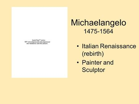 Michaelangelo 1475-1564 Italian Renaissance (rebirth) Painter and Sculptor.