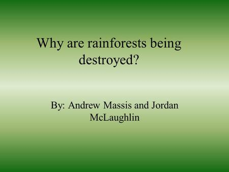 Why are rainforests being destroyed? By: Andrew Massis and Jordan McLaughlin.